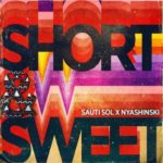 AUDIO - Sauti Sol - Short & Sweet ft. Nyashinsk