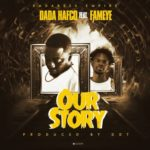 MUSIC MP3 - Dada Hafco- Our Story ft. Fameye (Prod. By DDT)