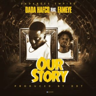 Dada Hafco- Our Story ft. Fameye (Prod. By DDT)