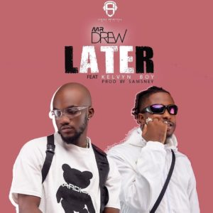 Mr. Drew - Later ft. Kelvyn Boy (Prod. By Samsney)